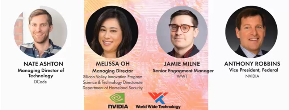 Webcast panelists: Nate Ashton, Managing Director of Technology at DCode; Melissa Oh, Managing Director, Silicon Valley Innovation Program, Science & Technology Directorate, Department of Homeland Security; Jamie Milne, Senior Engagement Manager at WWT; Anthony Robbins, Vice President, Federal at Nvidia
